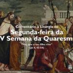 """Igreja em Rede: Segunda-feira da IV Semana da Quaresma – """"Vai, que o teu filho vive"""" (Jo 4, 43-54)"""