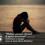 """Liturgia da Festa de Santa Maria Madalena – """"Mulher, porque choras? A quem procuras?."""" (Jo 20, 1.11-18)"""